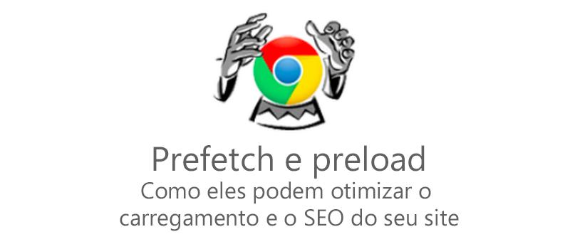Prefetch e preload: Como eles podem otimizar o  carregamento e o SEO do seu site